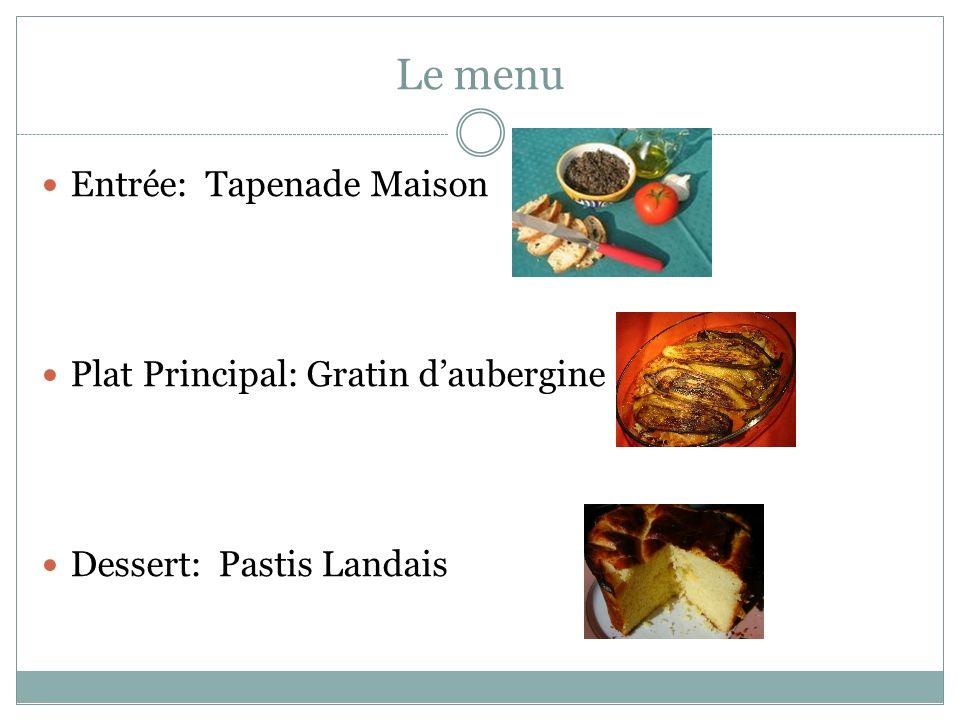 Le menu Entrée: Tapenade Maison Plat Principal: Gratin daubergine Dessert: Pastis Landais