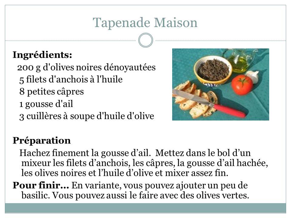 Tapenade Maison Ingrédients: 200 g d olives noires dénoyautées 5 filets d anchois à l huile 8 petites câpres 1 gousse d ail 3 cuillères à soupe d huile d olive Préparation Hachez finement la gousse dail.
