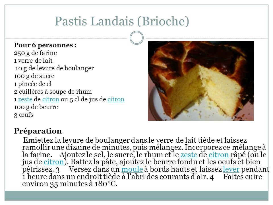 Pastis Landais (Brioche) Pour 6 personnes : 250 g de farine 1 verre de lait 10 g de levure de boulanger 100 g de sucre 1 pincée de el 2 cuillères à soupe de rhum 1 zeste de citron ou 5 cl de jus de citron zestecitron 100 g de beurre 3 œufs Préparation Emiettez la levure de boulanger dans le verre de lait tiède et laissez ramollir une dizaine de minutes, puis mélangez.
