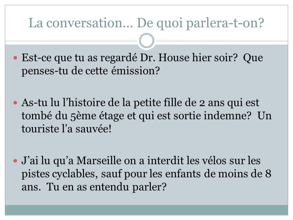 La conversation… De quoi parlera-t-on? Est-ce que tu as regardé Dr. House hier soir? Que penses-tu de cette émission? As-tu lu lhistoire de la petite