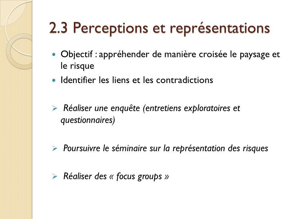 2.3 Perceptions et représentations Objectif : appréhender de manière croisée le paysage et le risque Identifier les liens et les contradictions Réaliser une enquête (entretiens exploratoires et questionnaires) Poursuivre le séminaire sur la représentation des risques Réaliser des « focus groups »