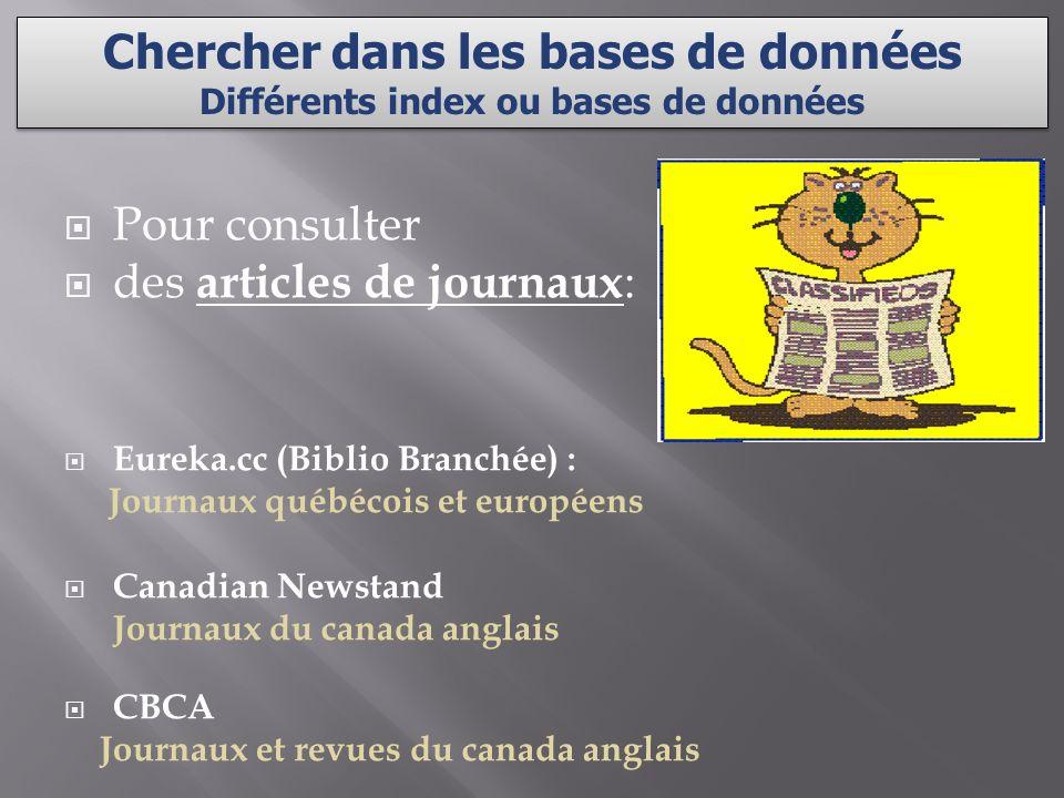 Pour consulter des articles de journaux : Eureka.cc (Biblio Branchée) : Journaux québécois et européens Canadian Newstand Journaux du canada anglais CBCA Journaux et revues du canada anglais Chercher dans les bases de données Différents index ou bases de données Chercher dans les bases de données Différents index ou bases de données