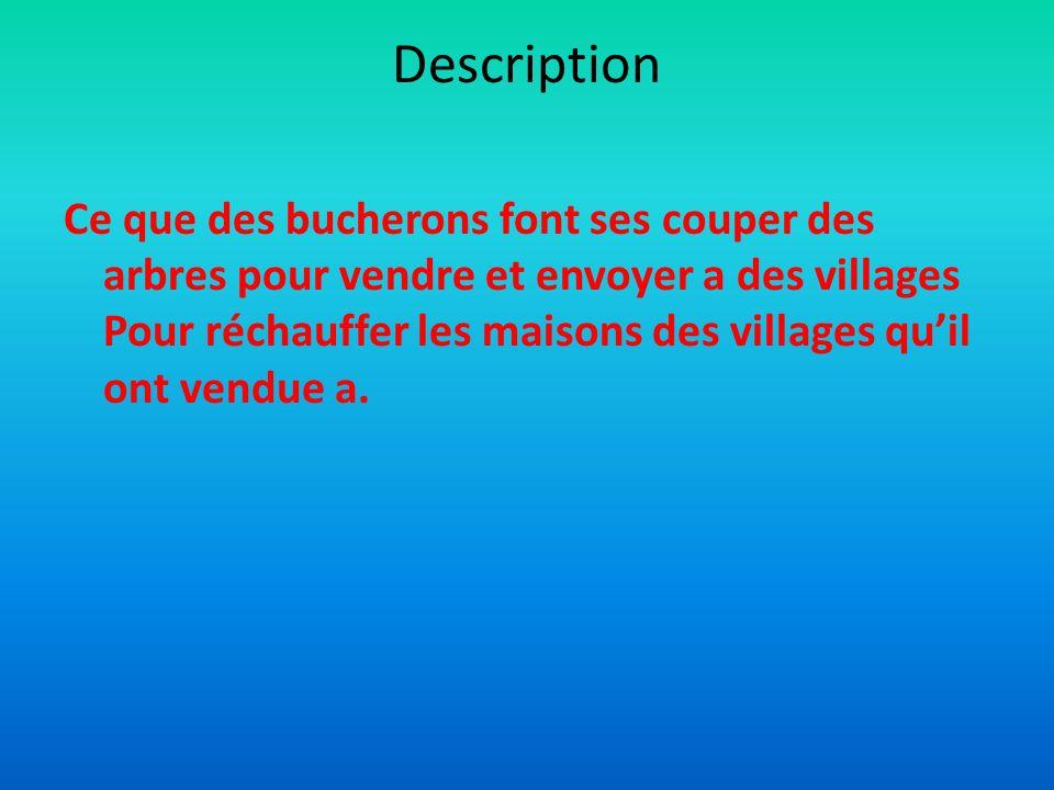 Description Ce que des bucherons font ses couper des arbres pour vendre et envoyer a des villages Pour réchauffer les maisons des villages quil ont vendue a.