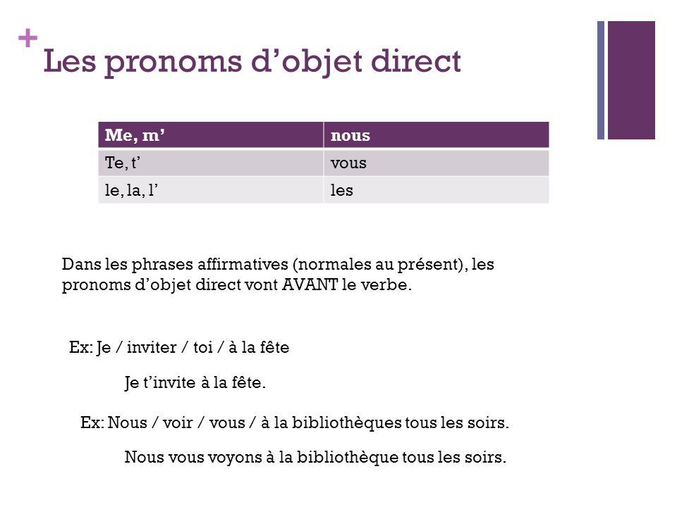 + Les pronoms dobjet direct Me, mnous Te, tvous le, la, lles Dans les phrases affirmatives (normales au présent), les pronoms dobjet direct vont AVANT le verbe.