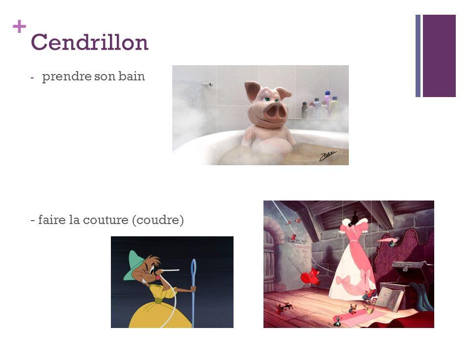 + Cendrillon - prendre son bain - faire la couture (coudre)