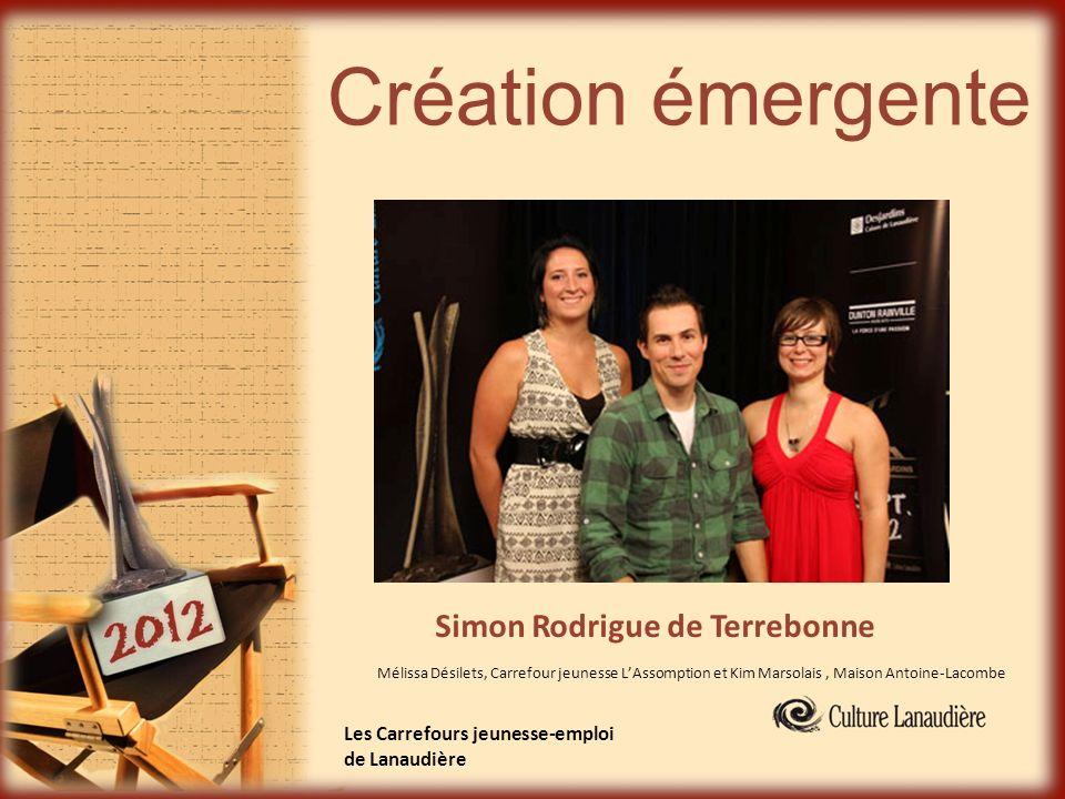 Création émergente Simon Rodrigue de Terrebonne Les Carrefours jeunesse-emploi de Lanaudière Mélissa Désilets, Carrefour jeunesse LAssomption et Kim M