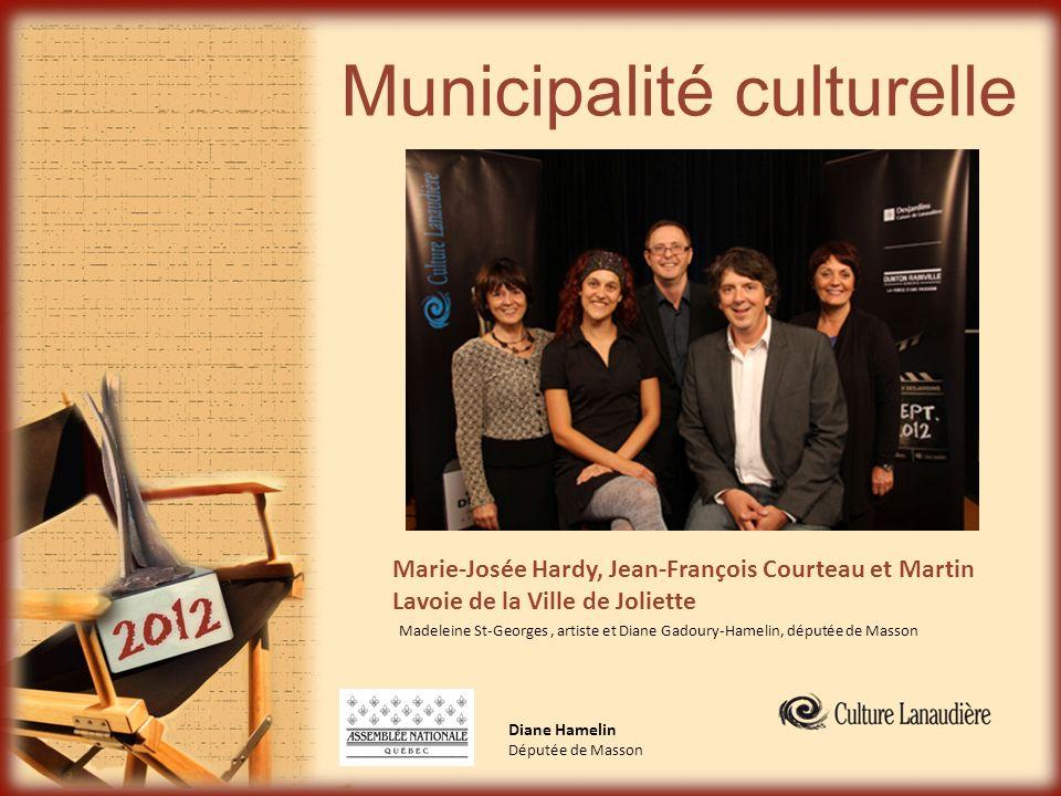 Municipalité culturelle Diane Hamelin Députée de Masson Marie-Josée Hardy, Jean-François Courteau et Martin Lavoie de la Ville de Joliette Madeleine S