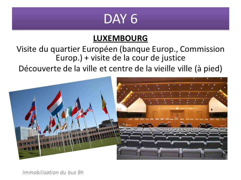 DAY 6 LUXEMBOURG Visite du quartier Européen (banque Europ., Commission Europ.) + visite de la cour de justice Découverte de la ville et centre de la