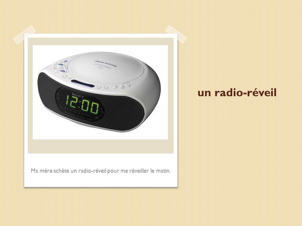 un radio-réveil Ma mère achète un radio-réveil pour me réveiller le matin.