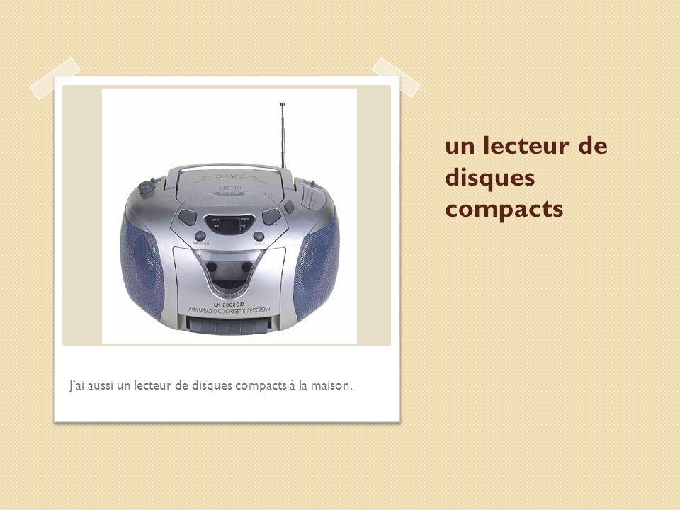 un lecteur de disques compacts Jai aussi un lecteur de disques compacts à la maison.