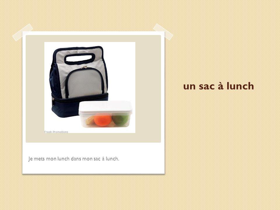un sac à lunch Je mets mon lunch dans mon sac à lunch.
