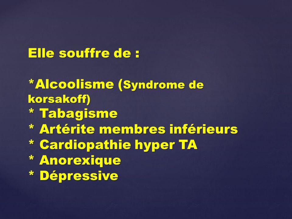 Elle souffre de : *Alcoolisme ( Syndrome de korsakoff) * Tabagisme * Artérite membres inférieurs * Cardiopathie hyper TA * Anorexique * Dépressive