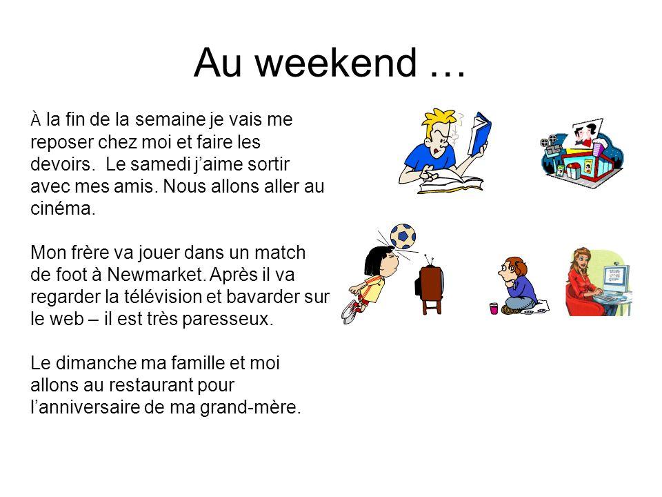 Au weekend … À la fin de la semaine je vais me reposer chez moi et faire les devoirs.