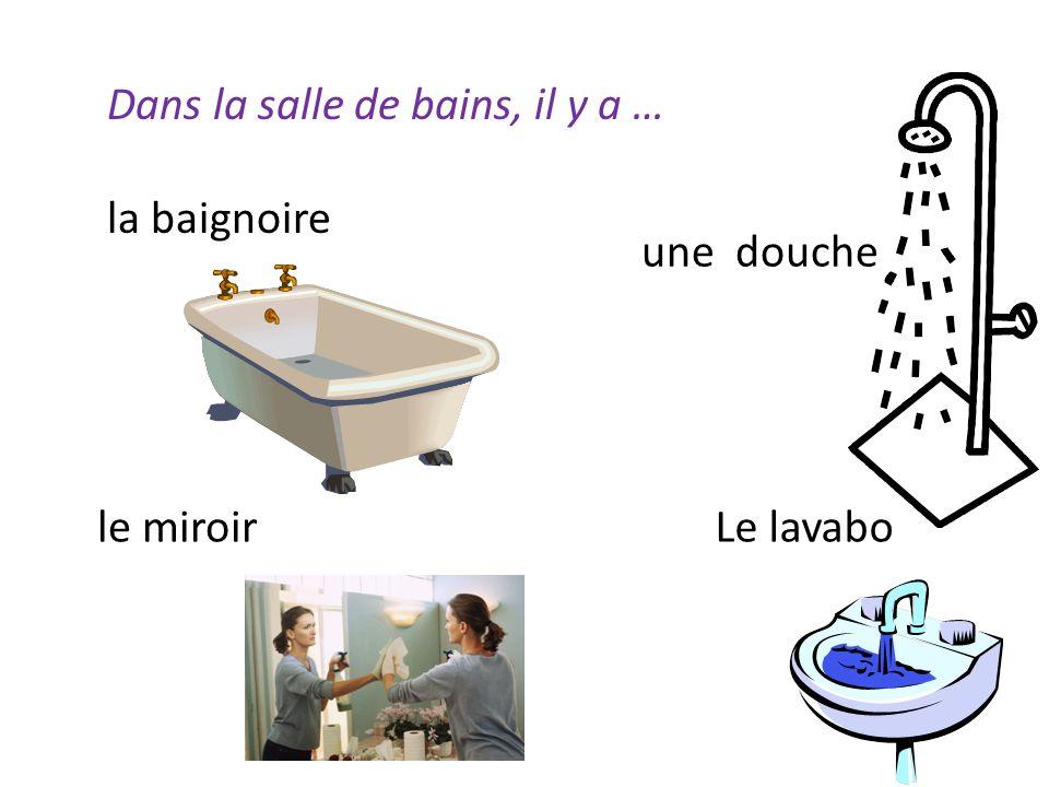 Dans la salle de bains, il y a … la baignoire une douche le miroirLe lavabo