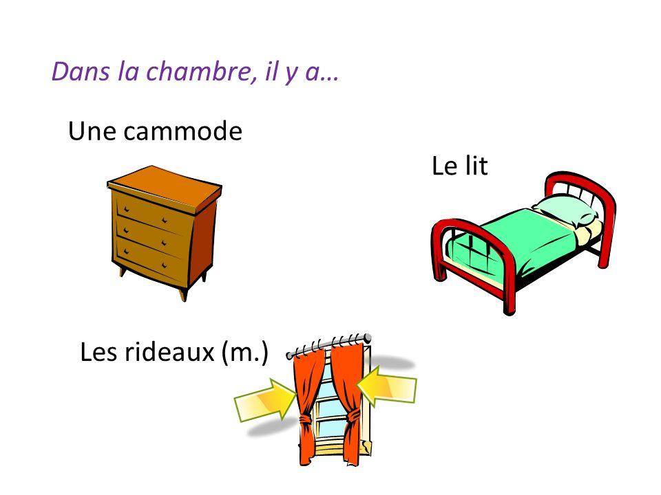 Dans la chambre, il y a… Une cammode Le lit Les rideaux (m.)