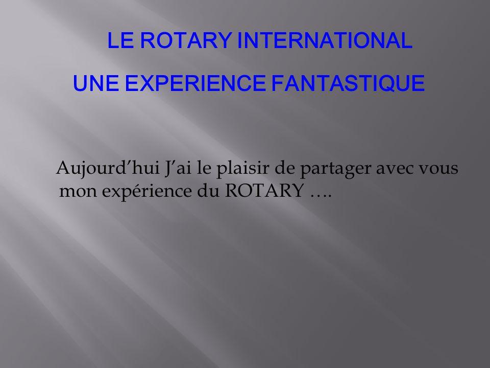 LE ROTARY INTERNATIONAL UNE EXPERIENCE FANTASTIQUE Aujourdhui Jai le plaisir de partager avec vous mon expérience du ROTARY ….
