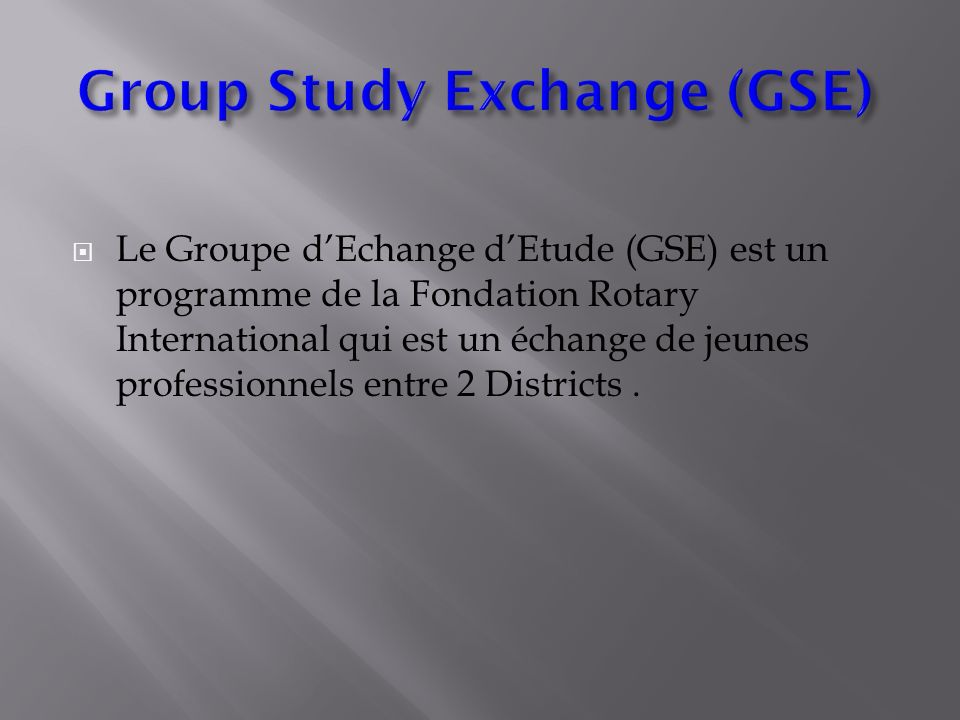 Le Groupe dEchange dEtude (GSE) est un programme de la Fondation Rotary International qui est un échange de jeunes professionnels entre 2 Districts.
