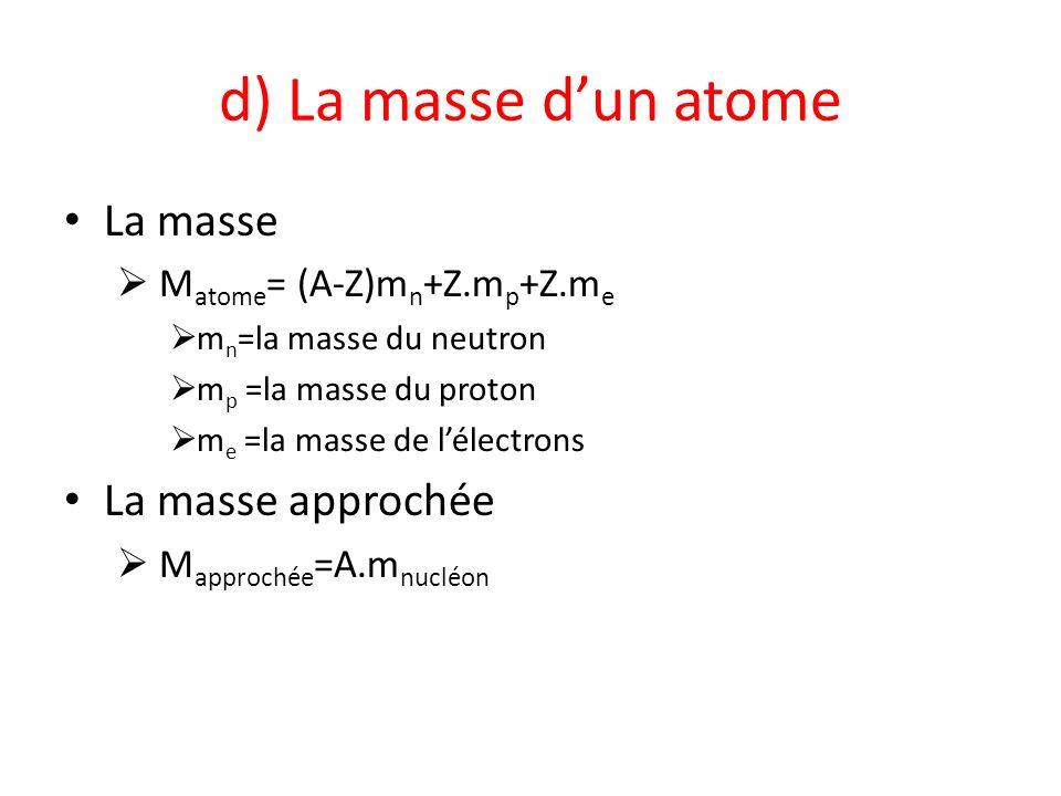 d) La masse dun atome La masse M atome = (A-Z)m n +Z.m p +Z.m e m n =la masse du neutron m p =la masse du proton m e =la masse de lélectrons La masse