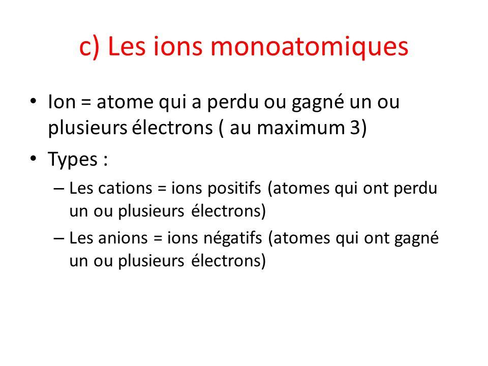 c) Les ions monoatomiques Ion = atome qui a perdu ou gagné un ou plusieurs électrons ( au maximum 3) Types : – Les cations = ions positifs (atomes qui