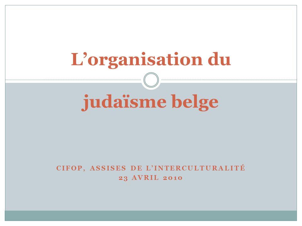 CIFOP, ASSISES DE LINTERCULTURALITÉ 23 AVRIL 2010 Lorganisation du judaïsme belge