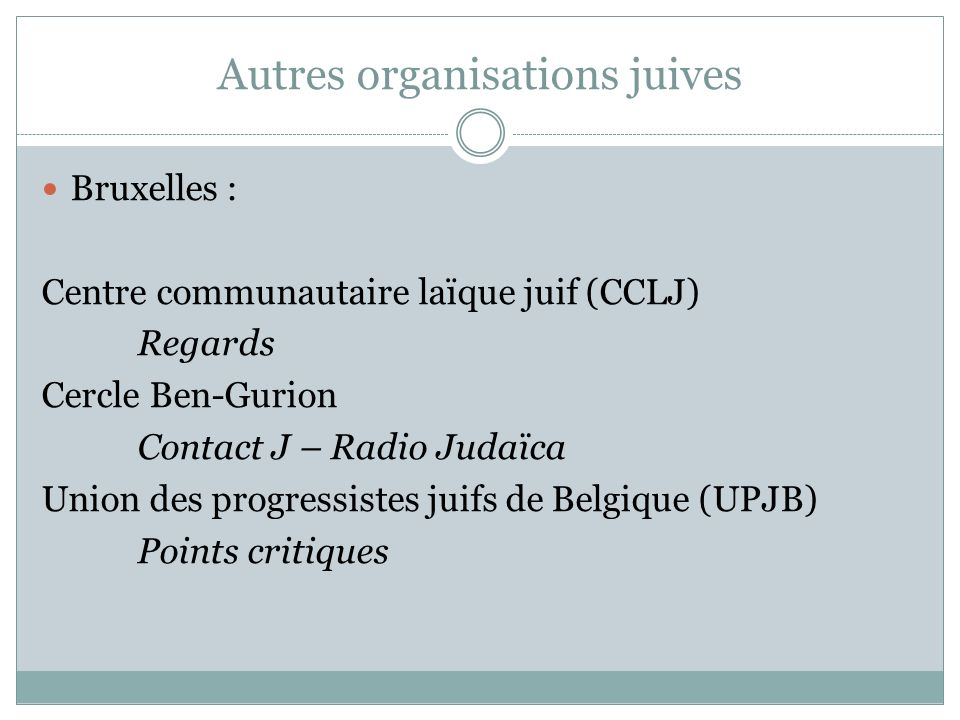 Autres organisations juives Bruxelles : Centre communautaire laïque juif (CCLJ) Regards Cercle Ben-Gurion Contact J – Radio Judaïca Union des progress