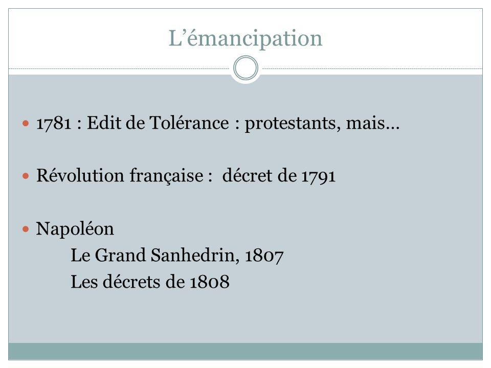 Lémancipation 1781 : Edit de Tolérance : protestants, mais… Révolution française : décret de 1791 Napoléon Le Grand Sanhedrin, 1807 Les décrets de 1808