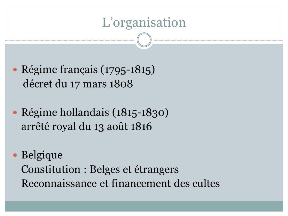 Lorganisation Régime français (1795-1815) décret du 17 mars 1808 Régime hollandais (1815-1830) arrêté royal du 13 août 1816 Belgique Constitution : Belges et étrangers Reconnaissance et financement des cultes