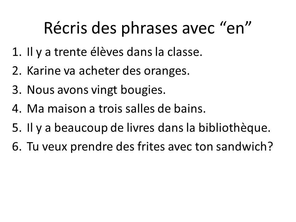 Récris des phrases avec en 1.Il y a trente élèves dans la classe. 2.Karine va acheter des oranges. 3.Nous avons vingt bougies. 4.Ma maison a trois sal