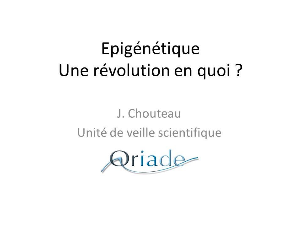 Epigénétique Une révolution en quoi ? J. Chouteau Unité de veille scientifique