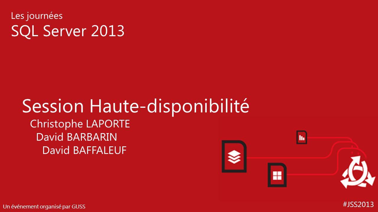 #JSS2013 Les journées SQL Server 2013 Un événement organisé par GUSS Session Haute-disponibilité Christophe LAPORTE David BARBARIN David BAFFALEUF