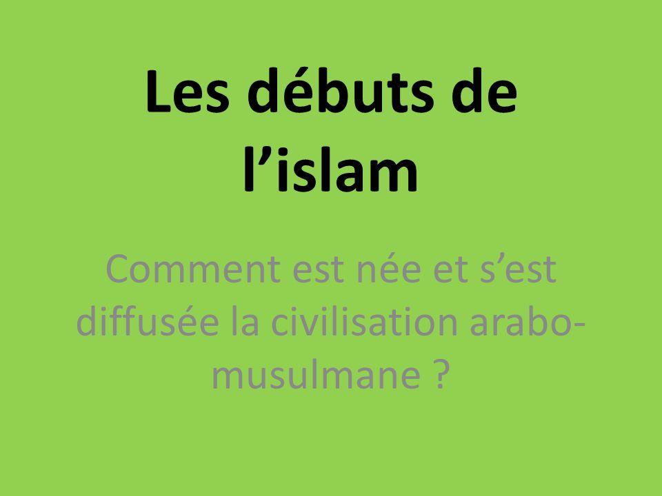 Les débuts de lislam Comment est née et sest diffusée la civilisation arabo- musulmane ?