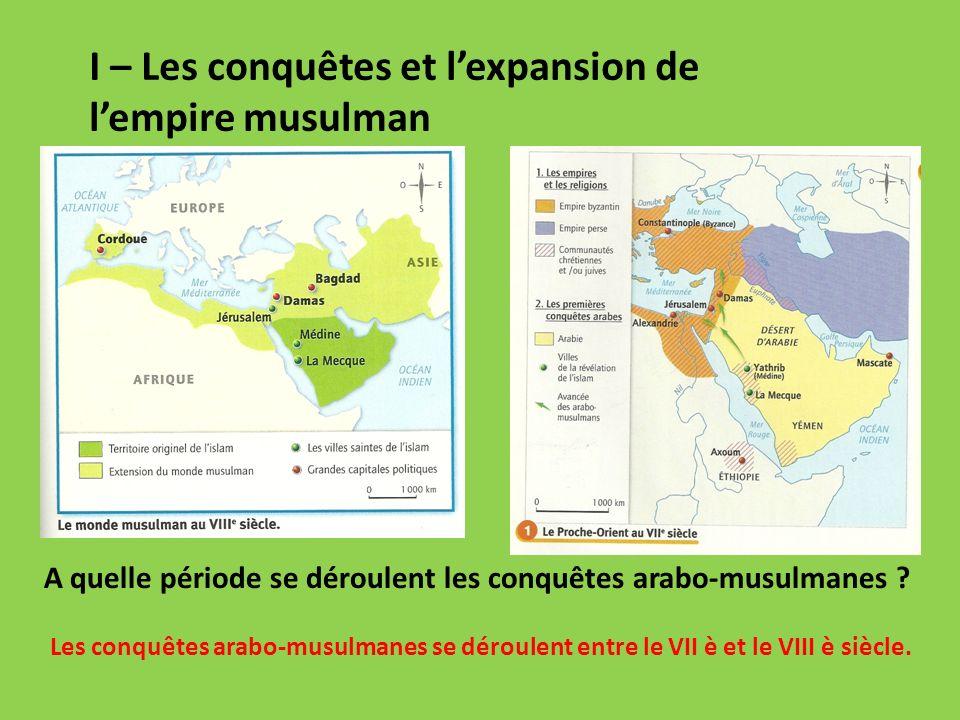 I – Les conquêtes et lexpansion de lempire musulman A quelle période se déroulent les conquêtes arabo-musulmanes .