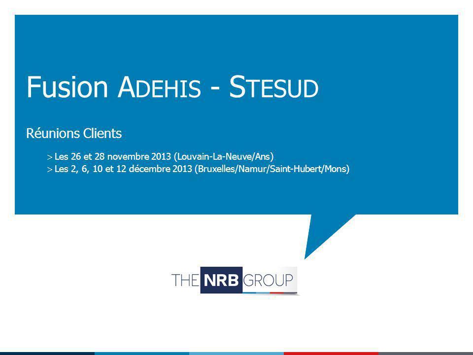 Réunions Clients Fusion A DEHIS - S TESUD Les 26 et 28 novembre 2013 (Louvain-La-Neuve/Ans) Les 2, 6, 10 et 12 décembre 2013 (Bruxelles/Namur/Saint-Hu
