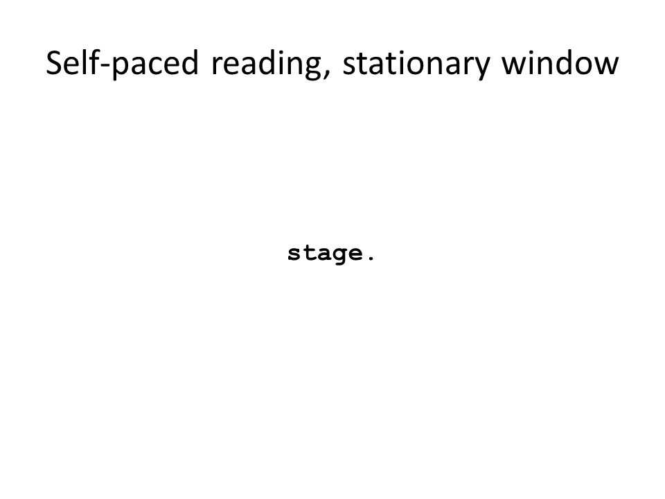 Self-paced reading, stationary window stage.