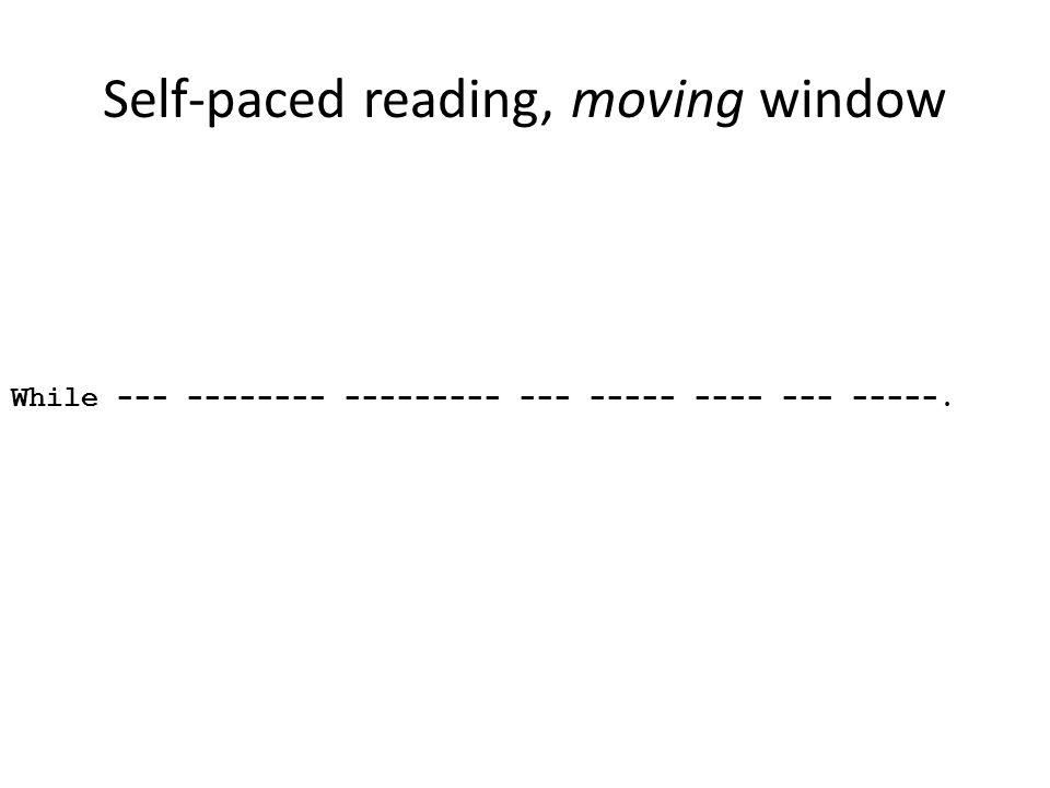Self-paced reading, moving window While --- -------- --------- --- ----- ---- --- -----.