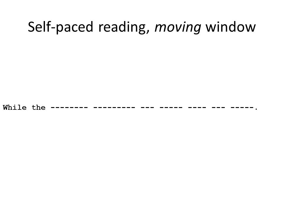 Self-paced reading, moving window While the -------- --------- --- ----- ---- --- -----.