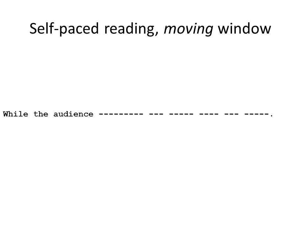 Self-paced reading, moving window While the audience --------- --- ----- ---- --- -----.