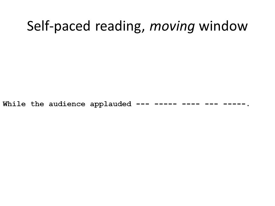 Self-paced reading, moving window While the audience applauded --- ----- ---- --- -----.