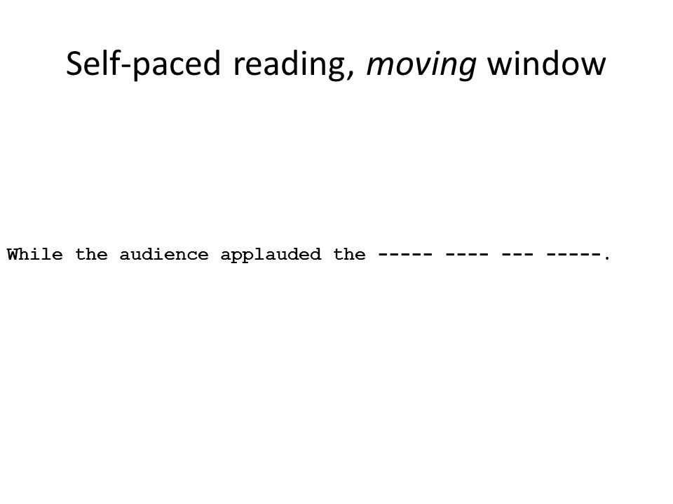 Self-paced reading, moving window While the audience applauded the ----- ---- --- -----.