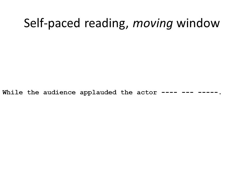 Self-paced reading, moving window While the audience applauded the actor ---- --- -----.