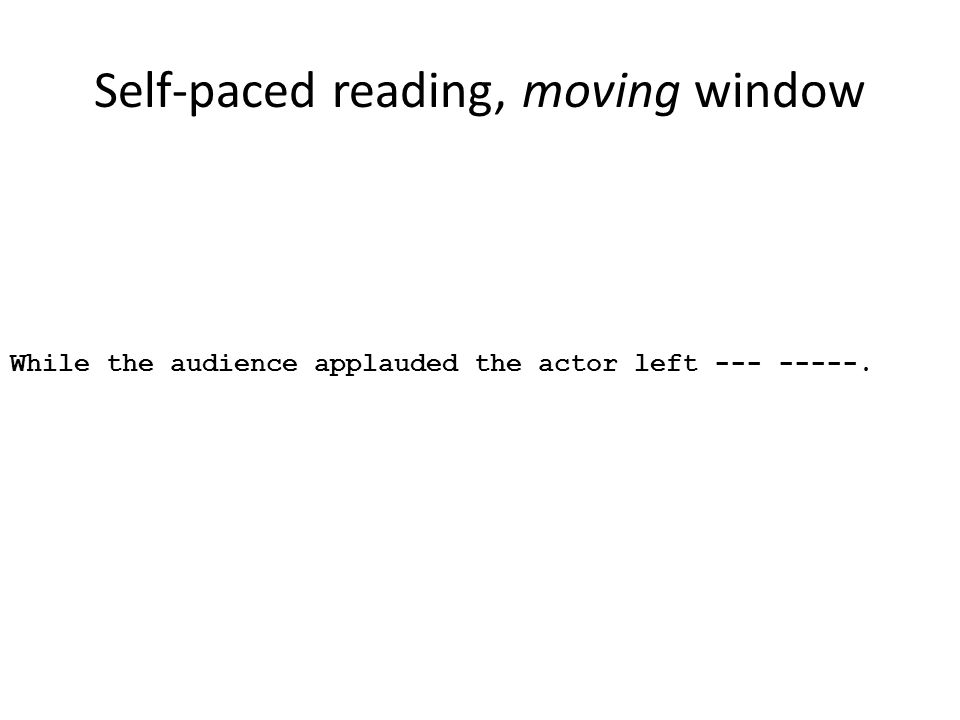 Self-paced reading, moving window While the audience applauded the actor left --- -----.