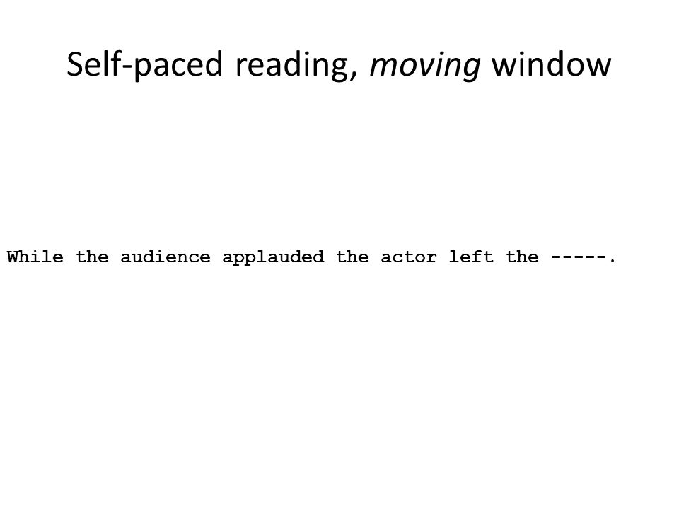 Self-paced reading, moving window While the audience applauded the actor left the -----.