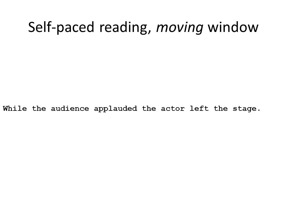 Self-paced reading, moving window While the audience applauded the actor left the stage.