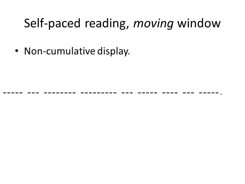 Self-paced reading, moving window Non-cumulative display.