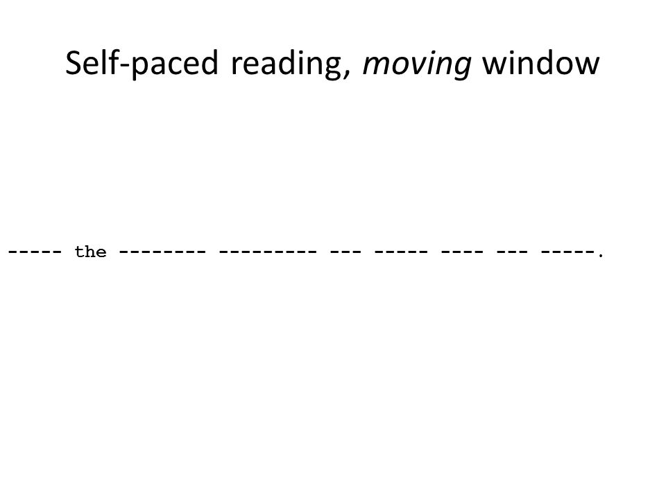 Self-paced reading, moving window ----- the -------- --------- --- ----- ---- --- -----.