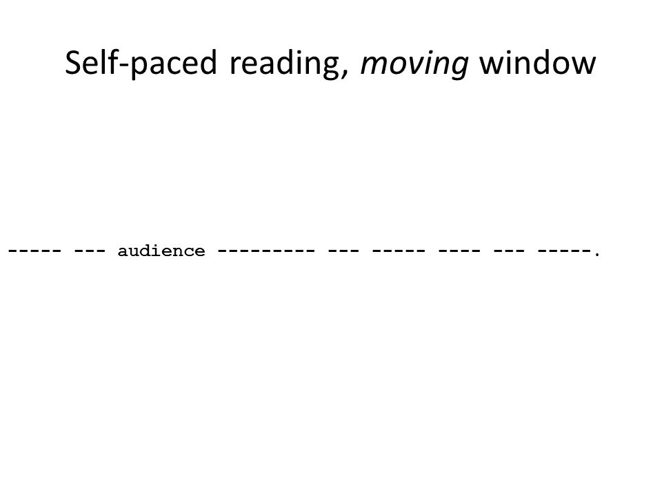 Self-paced reading, moving window ----- --- audience --------- --- ----- ---- --- -----.