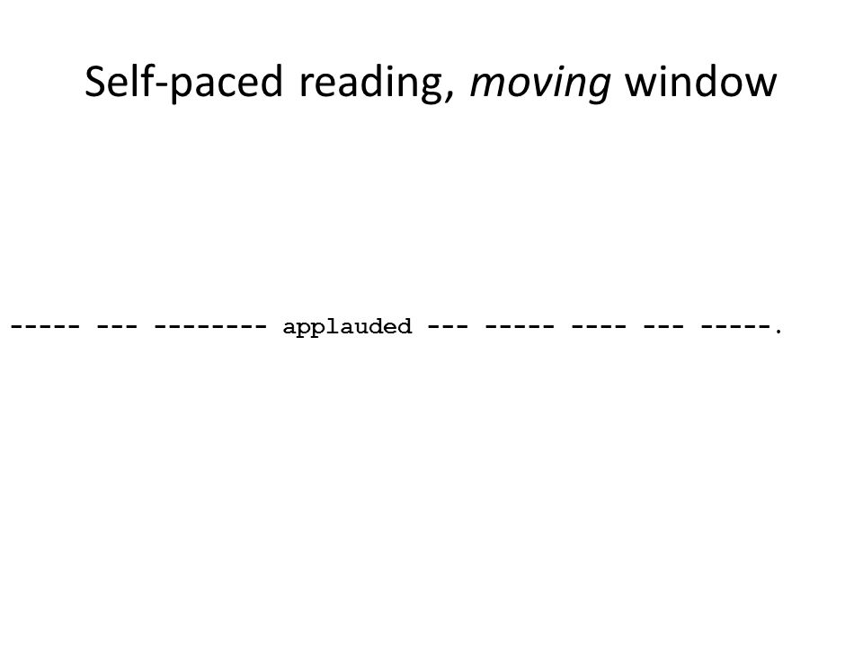 Self-paced reading, moving window ----- --- -------- applauded --- ----- ---- --- -----.
