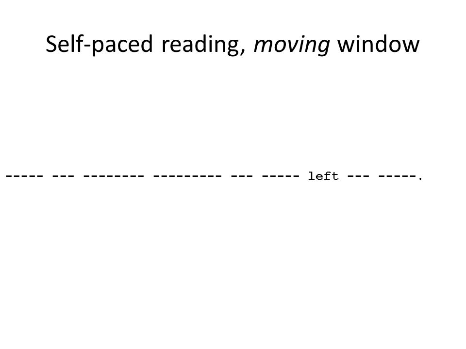 Self-paced reading, moving window ----- --- -------- --------- --- ----- left --- -----.