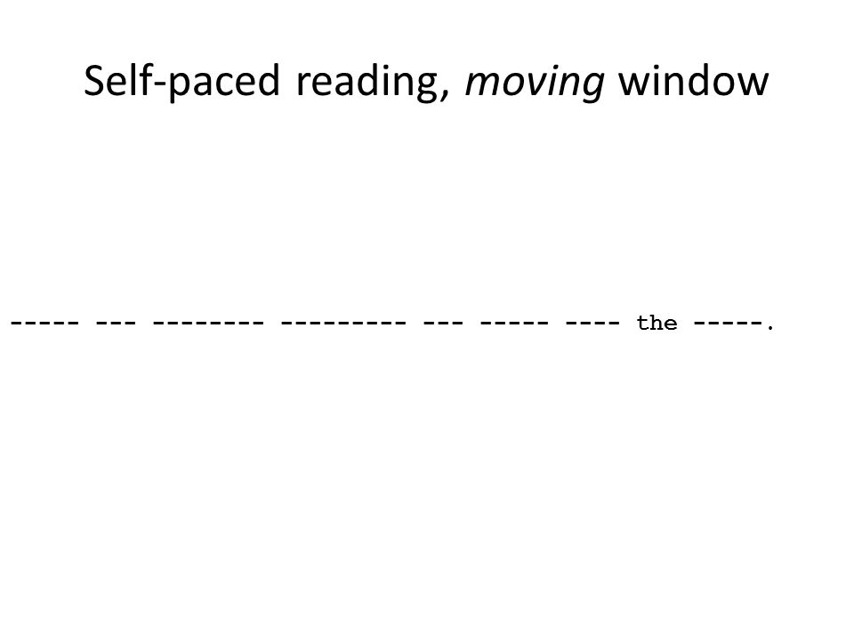 Self-paced reading, moving window ----- --- -------- --------- --- ----- ---- the -----.