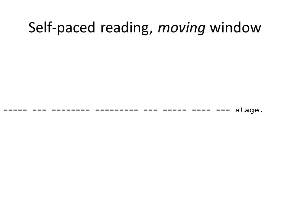 Self-paced reading, moving window ----- --- -------- --------- --- ----- ---- --- stage.